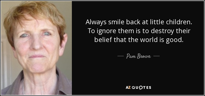 Always smile back at little children. To ignore them is to destroy their belief that the world is good. - Pam Brown