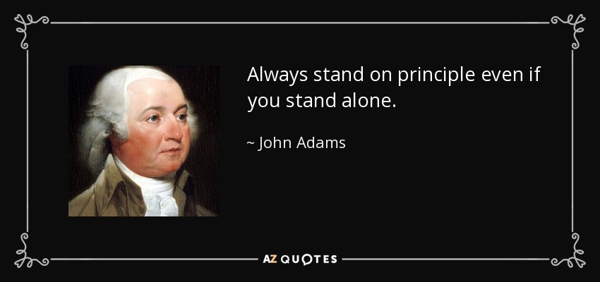 Always stand on principle....even if you stand alone. - John Adams