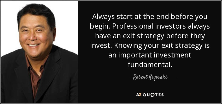 Always start at the end before you begin. Professional investors always have an exit strategy before they invest. Knowing your exit strategy is an important investment fundamental. - Robert Kiyosaki