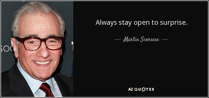 Always stay open to surprise. - Martin Scorsese