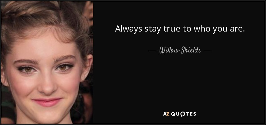 Always stay true to who you are. - Willow Shields