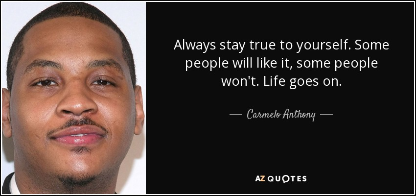 Always stay true to yourself. Some people will like it, some people won't. Life goes on. - Carmelo Anthony
