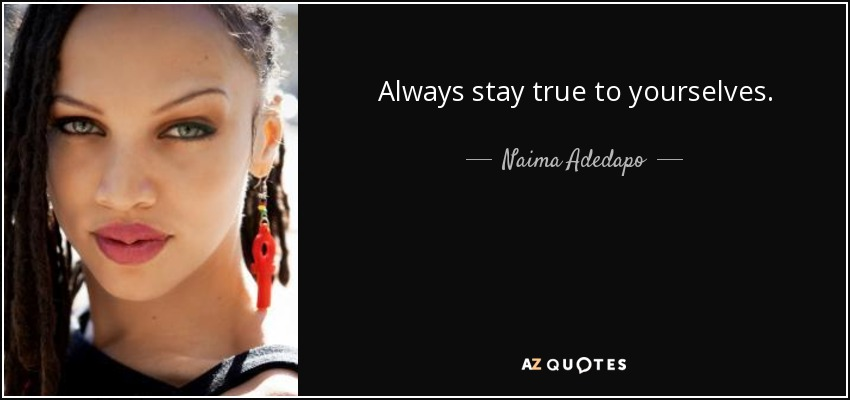 Always stay true to yourselves. - Naima Adedapo