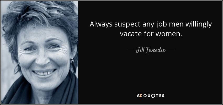 Always suspect any job men willingly vacate for women. - Jill Tweedie