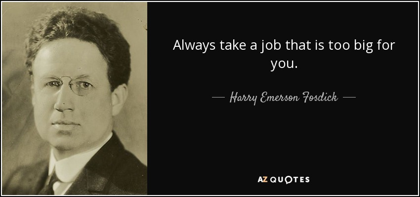 Always take a job that is too big for you. - Harry Emerson Fosdick