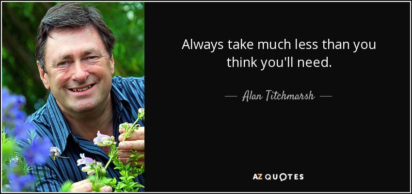 Always take much less than you think you'll need. - Alan Titchmarsh