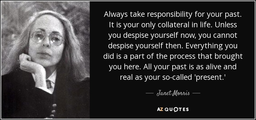 Always take responsibility for your past. It is your only collateral in life. Unless you despise yourself now, you cannot despise yourself then. Everything you did is a part of the process that brought you here. All your past is as alive and real as your so-called 'present.' - Janet Morris