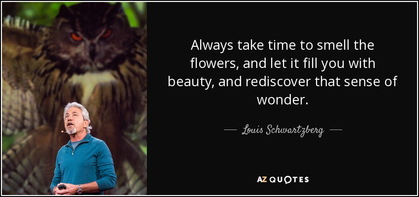 Louis Schwartzberg Quote: Always Take Time To Smell The