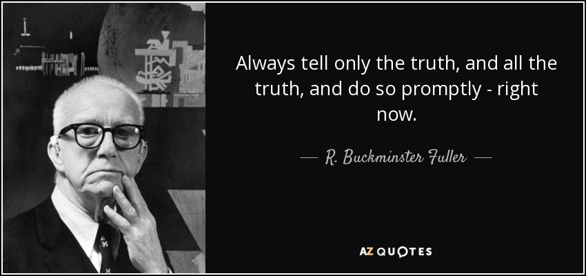 Always tell only the truth, and all the truth, and do so promptly - right now. - R. Buckminster Fuller