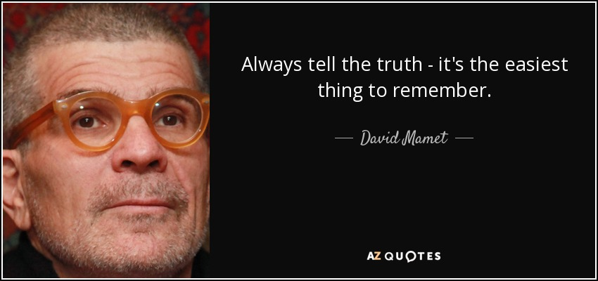 Always tell the truth - it's the easiest thing to remember. - David Mamet