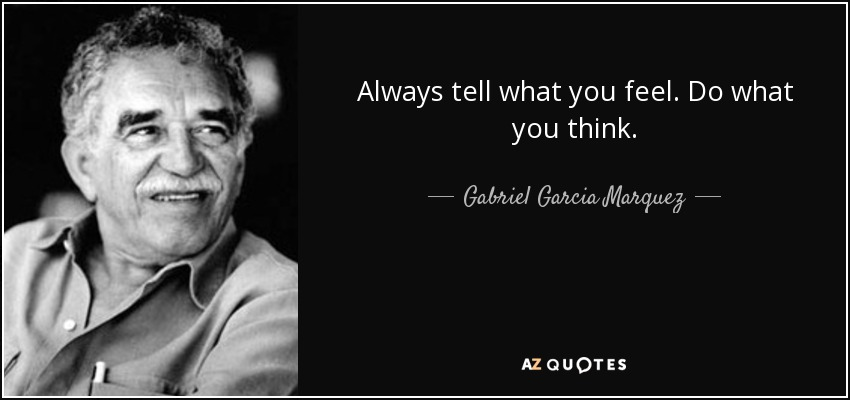Always tell what you feel. Do what you think... - Gabriel Garcia Marquez