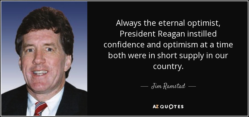 Always the eternal optimist, President Reagan instilled confidence and optimism at a time both were in short supply in our country. - Jim Ramstad