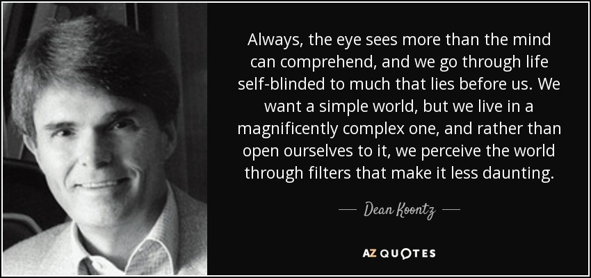 Always, the eye sees more than the mind can comprehend, and we go through life self-blinded to much that lies before us. We want a simple world, but we live in a magnificently complex one, and rather than open ourselves to it, we perceive the world through filters that make it less daunting. - Dean Koontz