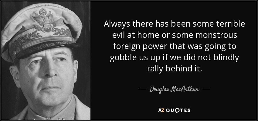 Always there has been some terrible evil at home or some monstrous foreign power that was going to gobble us up if we did not blindly rally behind it. - Douglas MacArthur