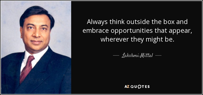 Always think outside the box and embrace opportunities that appear, wherever they might be. - Lakshmi Mittal