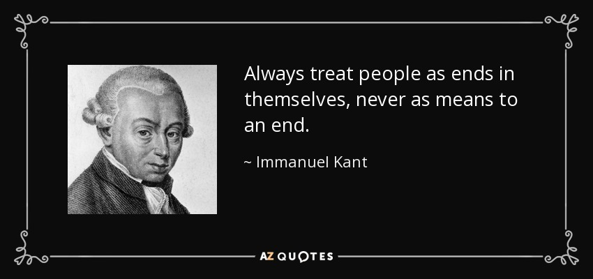 Always treat people as ends in themselves, never as means to an end. - Immanuel Kant
