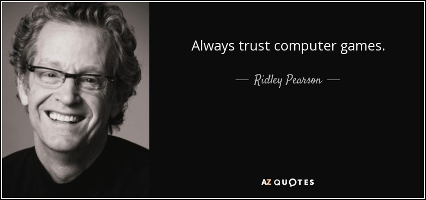 Always trust computer games. - Ridley Pearson