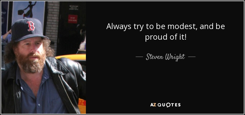 Always try to be modest, and be proud of it! - Steven Wright