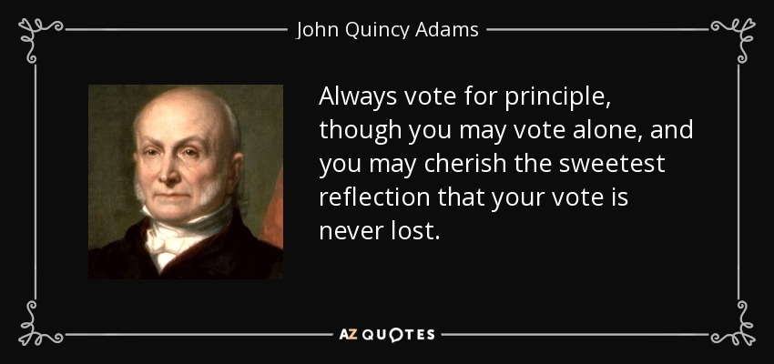 Always vote for principle, though you may vote alone, and you may cherish the sweetest reflection that your vote is never lost. - John Quincy Adams