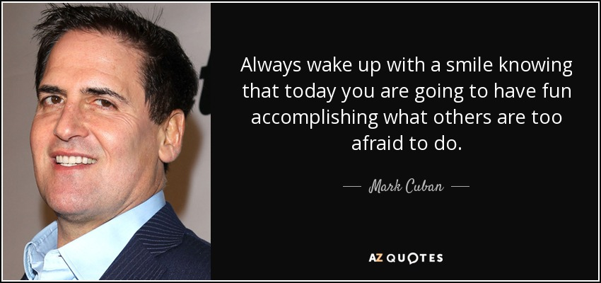 Always wake up with a smile knowing that today you are going to have fun accomplishing what others are too afraid to do. - Mark Cuban