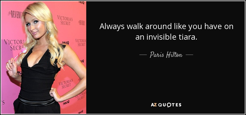 Always walk around like you have on an invisible tiara. - Paris Hilton