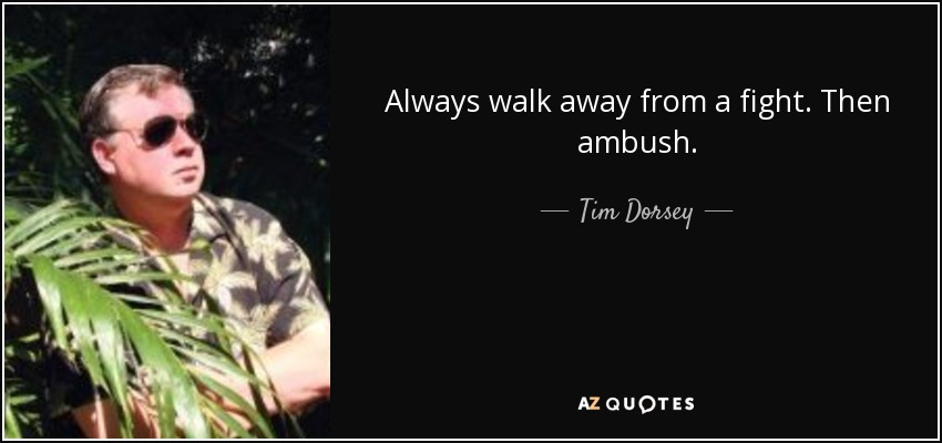 Always walk away from a fight. Then ambush. - Tim Dorsey