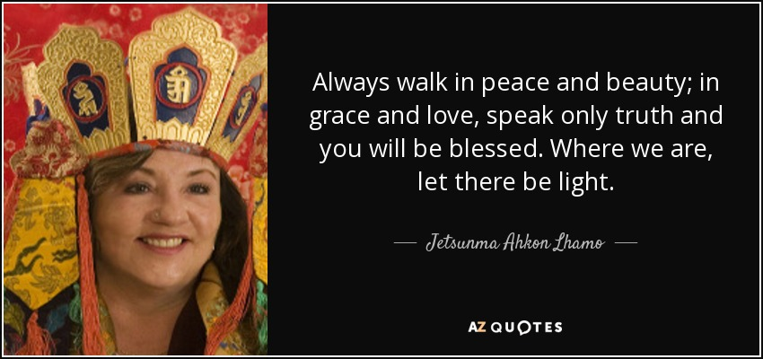 Always walk in peace and beauty; in grace and love, speak only truth and you will be blessed. Where we are, let there be light. - Jetsunma Ahkon Lhamo