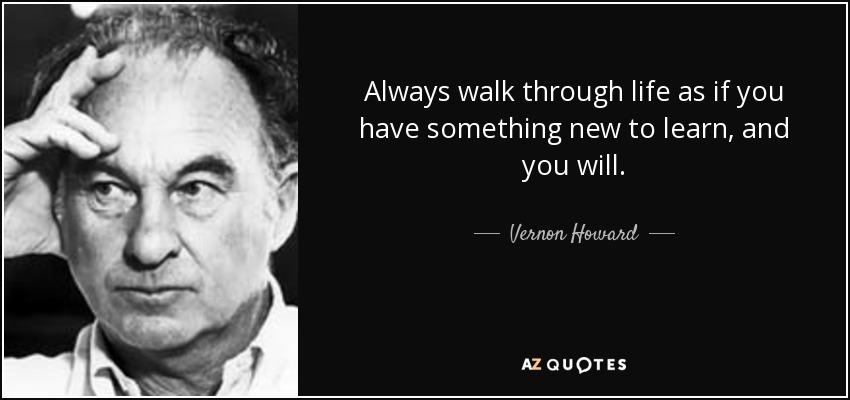 Always walk through life as if you have something new to learn, and you will. - Vernon Howard