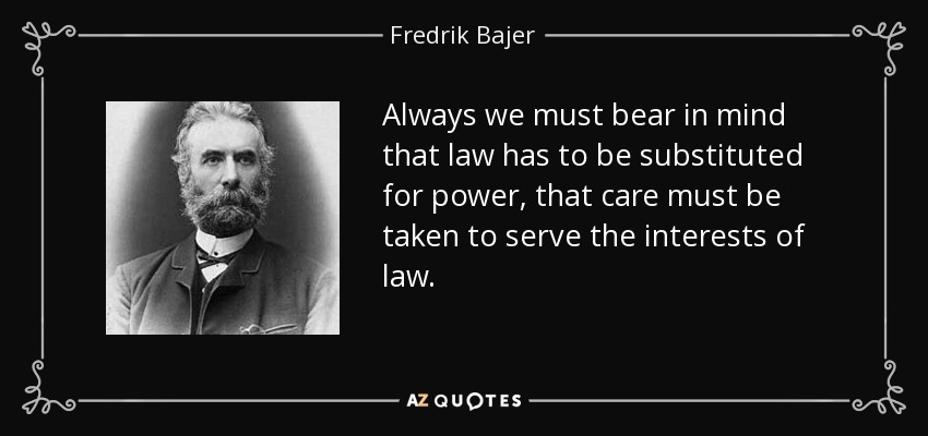 Always we must bear in mind that law has to be substituted for power, that care must be taken to serve the interests of law. - Fredrik Bajer