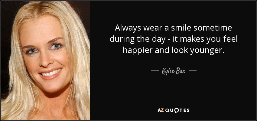 Always wear a smile sometime during the day - it makes you feel happier and look younger. - Kylie Bax