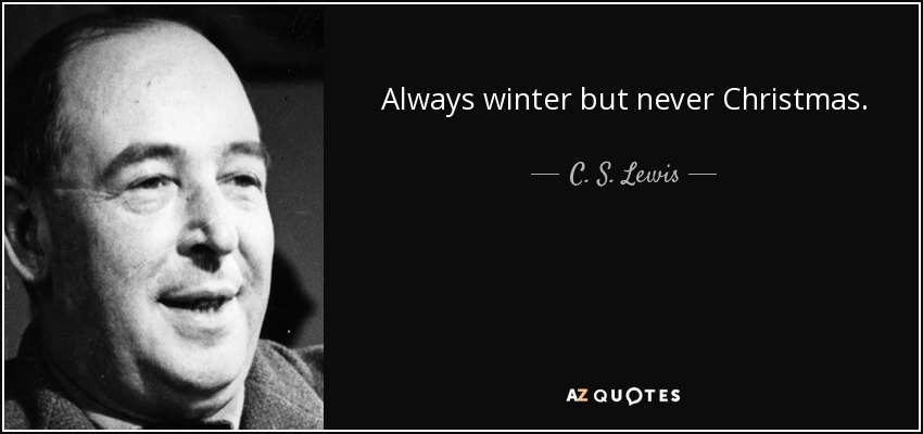 Always winter but never Christmas. - C. S. Lewis