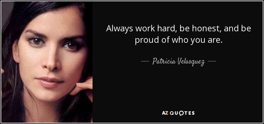 Always work hard, be honest, and be proud of who you are. - Patricia Velasquez