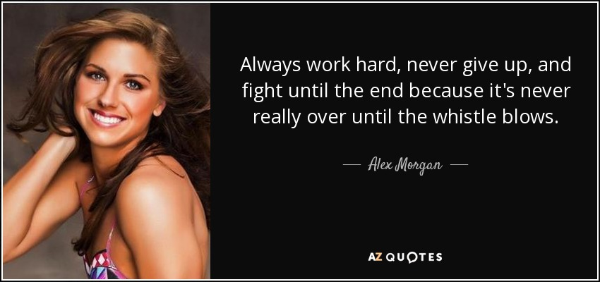 Always work hard, never give up, and fight until the end because it's never really over until the whistle blows. - Alex Morgan
