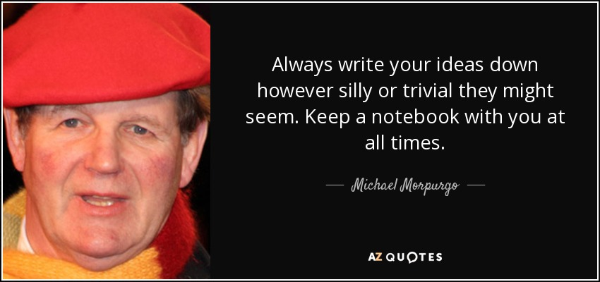 Always write your ideas down however silly or trivial they might seem. Keep a notebook with you at all times. - Michael Morpurgo