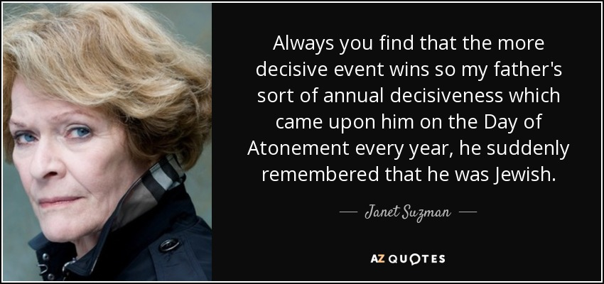 Always you find that the more decisive event wins so my father's sort of annual decisiveness which came upon him on the Day of Atonement every year, he suddenly remembered that he was Jewish. - Janet Suzman