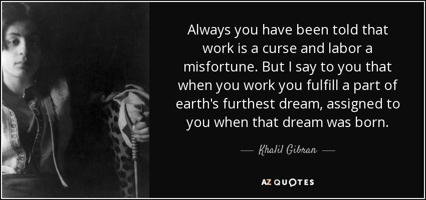 Always you have been told that work is a curse and labor a misfortune. But I say to you that when you work you fulfill a part of earth's furthest dream, assigned to you when that dream was born. - Khalil Gibran