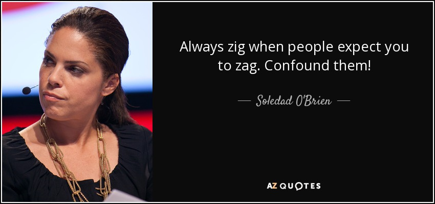 Always zig when people expect you to zag. Confound them! - Soledad O'Brien