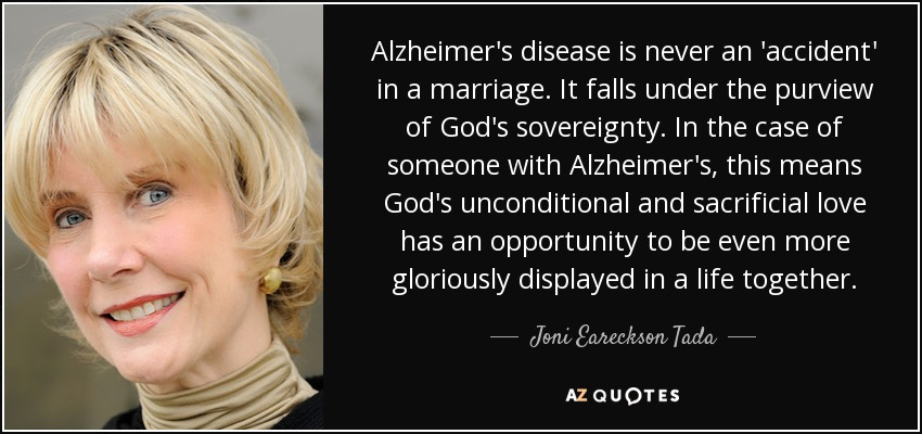 Alzheimer's disease is never an 'accident' in a marriage. It falls under the purview of God's sovereignty. In the case of someone with Alzheimer's, this means God's unconditional and sacrificial love has an opportunity to be even more gloriously displayed in a life together. - Joni Eareckson Tada