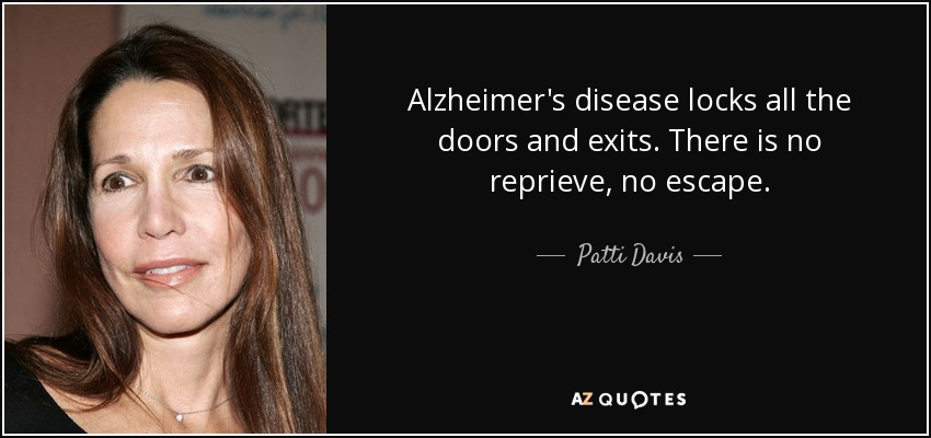 Alzheimer's disease locks all the doors and exits. There is no reprieve, no escape. - Patti Davis