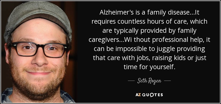 Alzheimer's is a family disease...It requires countless hours of care, which are typically provided by family caregivers...Wi thout professional help, it can be impossible to juggle providing that care with jobs, raising kids or just time for yourself. - Seth Rogen