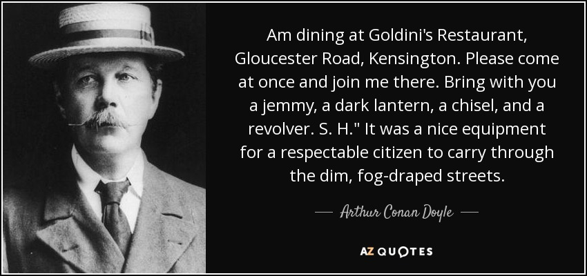 Am dining at Goldini's Restaurant, Gloucester Road, Kensington. Please come at once and join me there. Bring with you a jemmy, a dark lantern, a chisel, and a revolver. S. H.