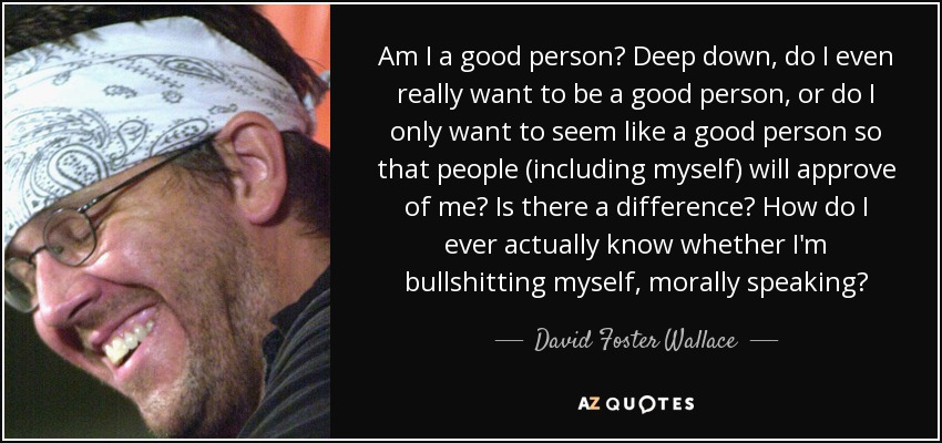 Am I a good person? Deep down, do I even really want to be a good person, or do I only want to seem like a good person so that people (including myself) will approve of me? Is there a difference? How do I ever actually know whether I'm bullshitting myself, morally speaking? - David Foster Wallace