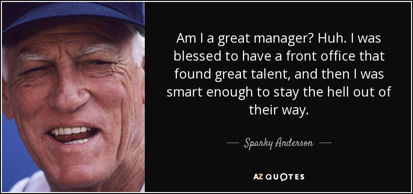 Am I a great manager? Huh. I was blessed to have a front office that found great talent, and then I was smart enough to stay the hell out of their way. - Sparky Anderson