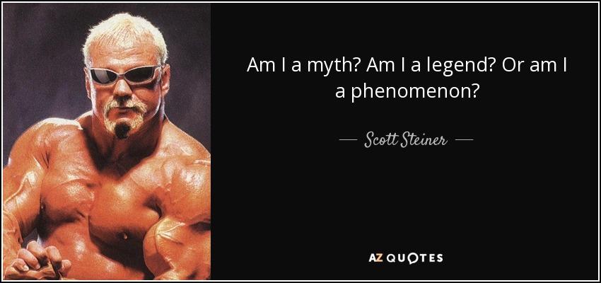 Am I a myth? Am I a legend? Or am I a phenomenon? - Scott Steiner