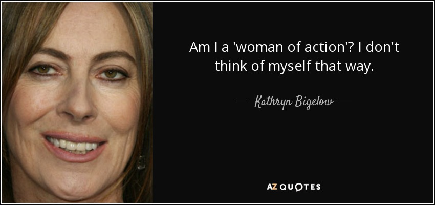 Am I a 'woman of action'? I don't think of myself that way. - Kathryn Bigelow