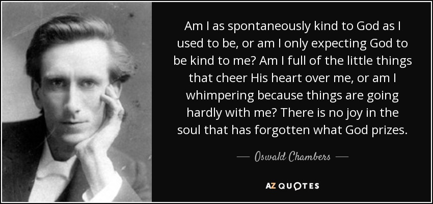 Am I as spontaneously kind to God as I used to be, or am I only expecting God to be kind to me? Am I full of the little things that cheer His heart over me, or am I whimpering because things are going hardly with me? There is no joy in the soul that has forgotten what God prizes. - Oswald Chambers