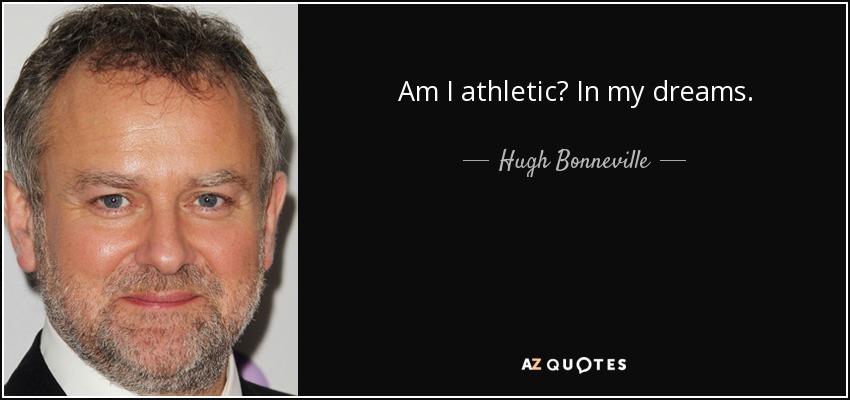 Am I athletic? In my dreams. - Hugh Bonneville