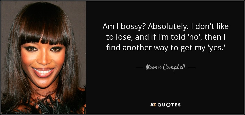 Am I bossy? Absolutely. I don't like to lose, and if I'm told 'no', then I find another way to get my 'yes.' - Naomi Campbell