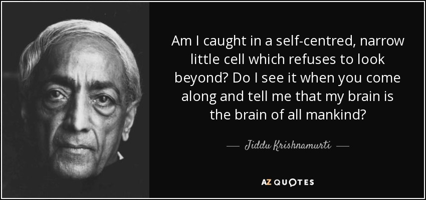 Am I caught in a self-centred, narrow little cell which refuses to look beyond? Do I see it when you come along and tell me that my brain is the brain of all mankind? - Jiddu Krishnamurti