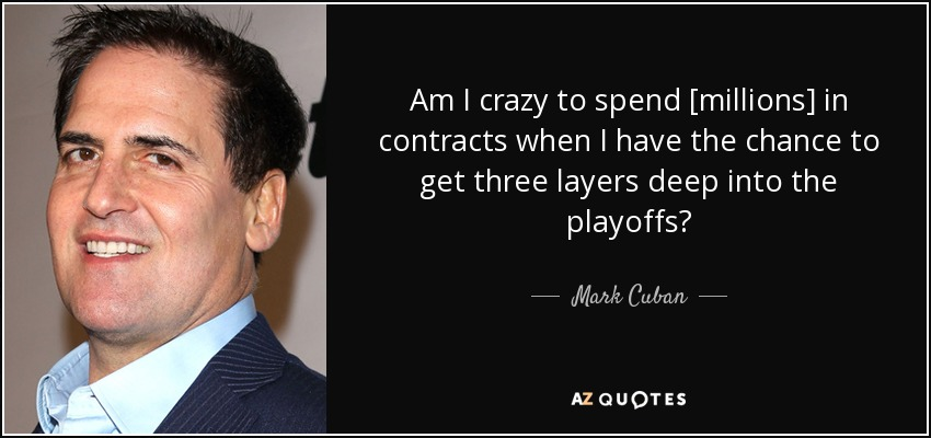Am I crazy to spend [millions] in contracts when I have the chance to get three layers deep into the playoffs? - Mark Cuban